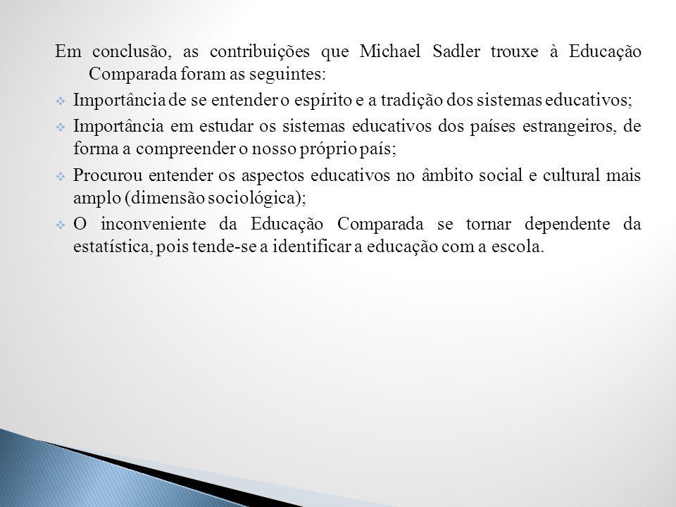 Em conclusão, as contribuições que Michael Sadler trouxe à Educação Comparada foram as seguintes: Importância de se entender o espírito e a tradição d