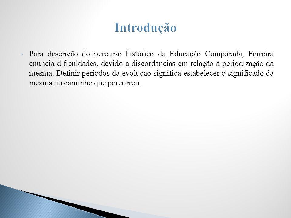 Para descrição do percurso histórico da Educação Comparada, Ferreira enuncia dificuldades, devido a discordâncias em relação à periodização da mesma.