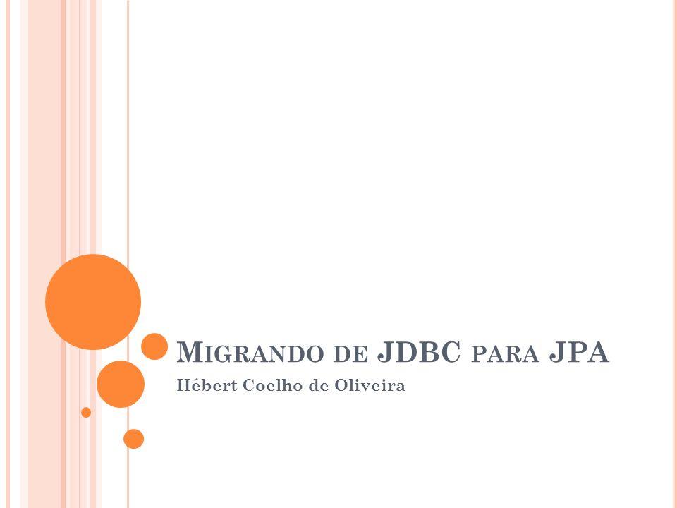 M IGRANDO DE JDBC PARA JPA Hébert Coelho de Oliveira