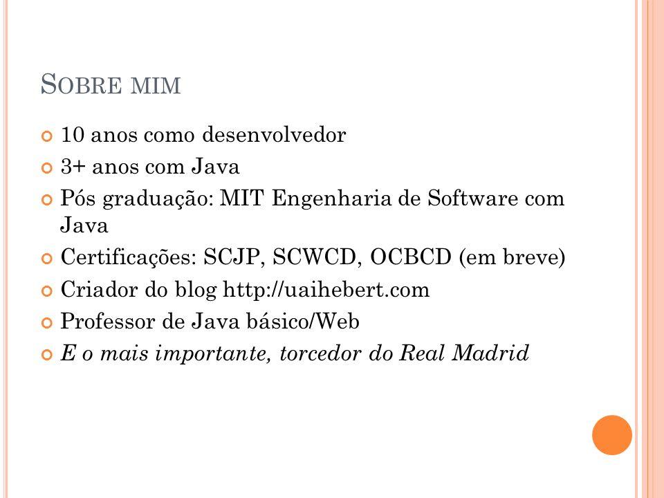 S OBRE MIM 10 anos como desenvolvedor 3+ anos com Java Pós graduação: MIT Engenharia de Software com Java Certificações: SCJP, SCWCD, OCBCD (em breve) Criador do blog http://uaihebert.com Professor de Java básico/Web E o mais importante, torcedor do Real Madrid