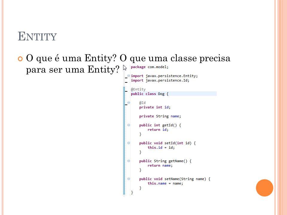 E NTITY O que é uma Entity? O que uma classe precisa para ser uma Entity?