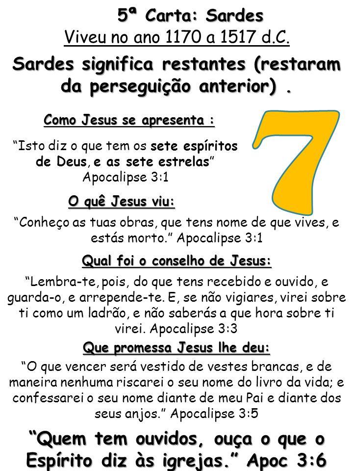Sardes significa restantes (restaram da perseguição anterior). 5ª Carta: Sardes Como Jesus se apresenta : Isto diz o que tem os sete espíritos de Deus