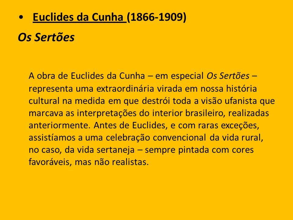 Euclides da Cunha (1866-1909) Os Sertões A obra de Euclides da Cunha – em especial Os Sertões – representa uma extraordinária virada em nossa história