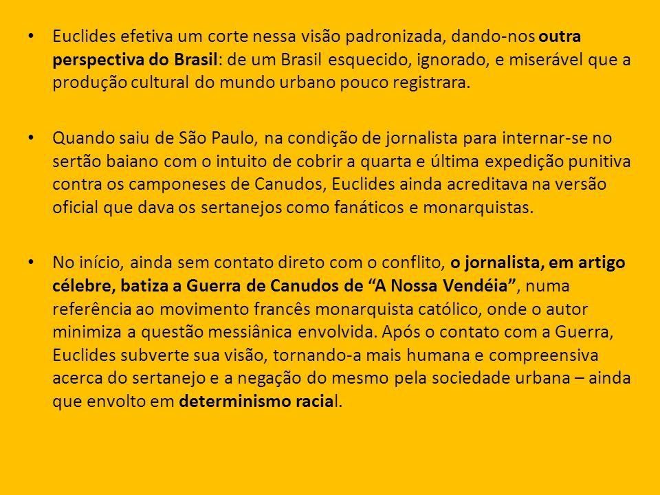 Euclides efetiva um corte nessa visão padronizada, dando-nos outra perspectiva do Brasil: de um Brasil esquecido, ignorado, e miserável que a produção
