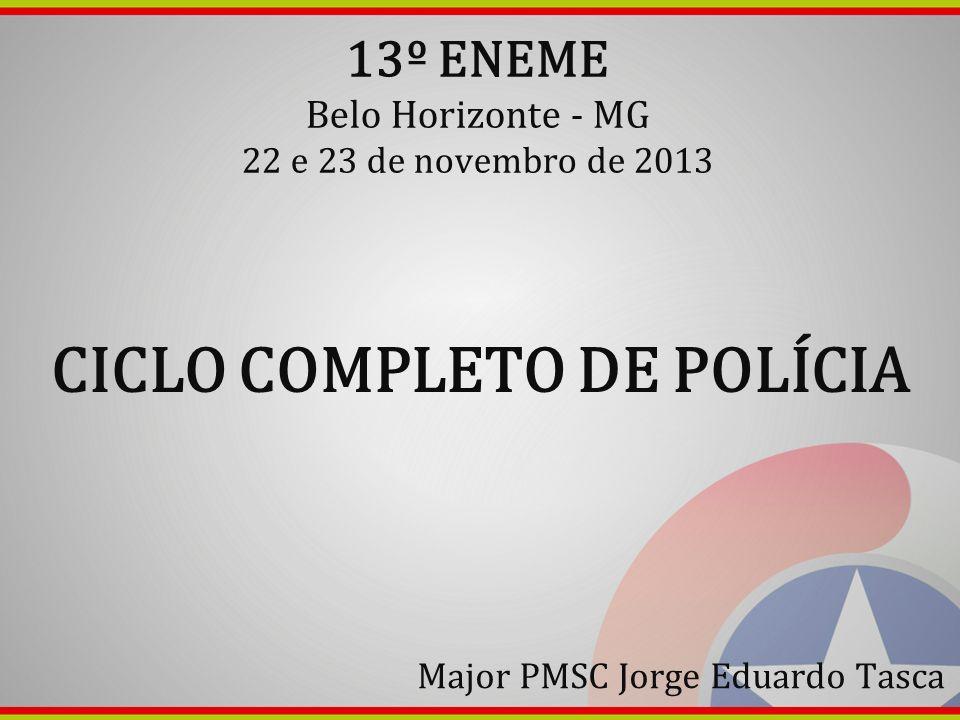 13º ENEME Belo Horizonte - MG 22 e 23 de novembro de 2013 CICLO COMPLETO DE POLÍCIA Major PMSC Jorge Eduardo Tasca