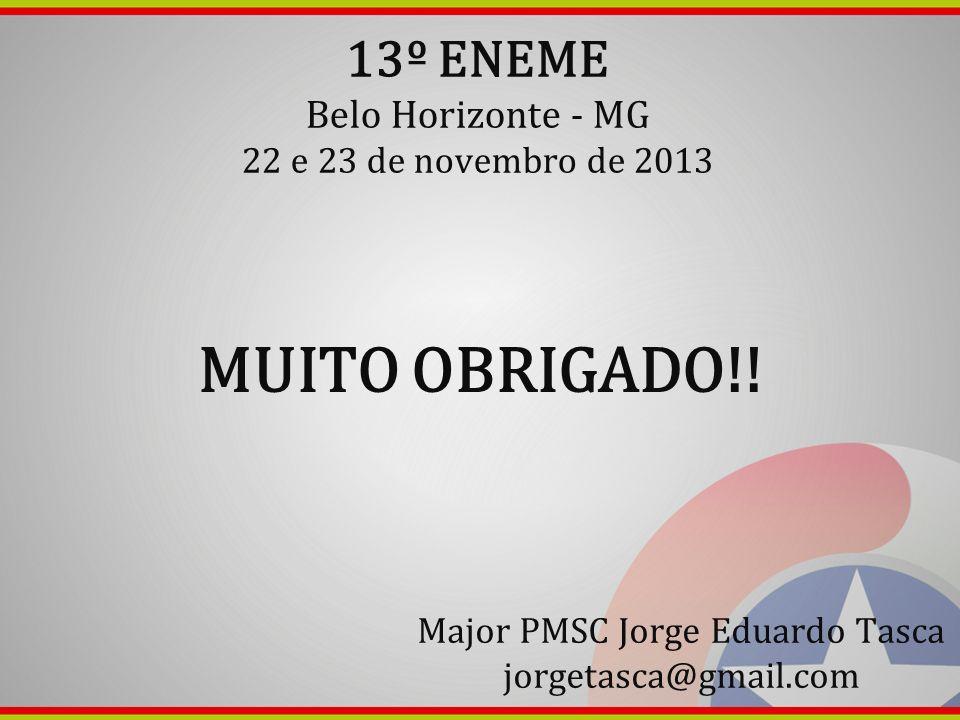 13º ENEME Belo Horizonte - MG 22 e 23 de novembro de 2013 MUITO OBRIGADO!! Major PMSC Jorge Eduardo Tasca jorgetasca@gmail.com