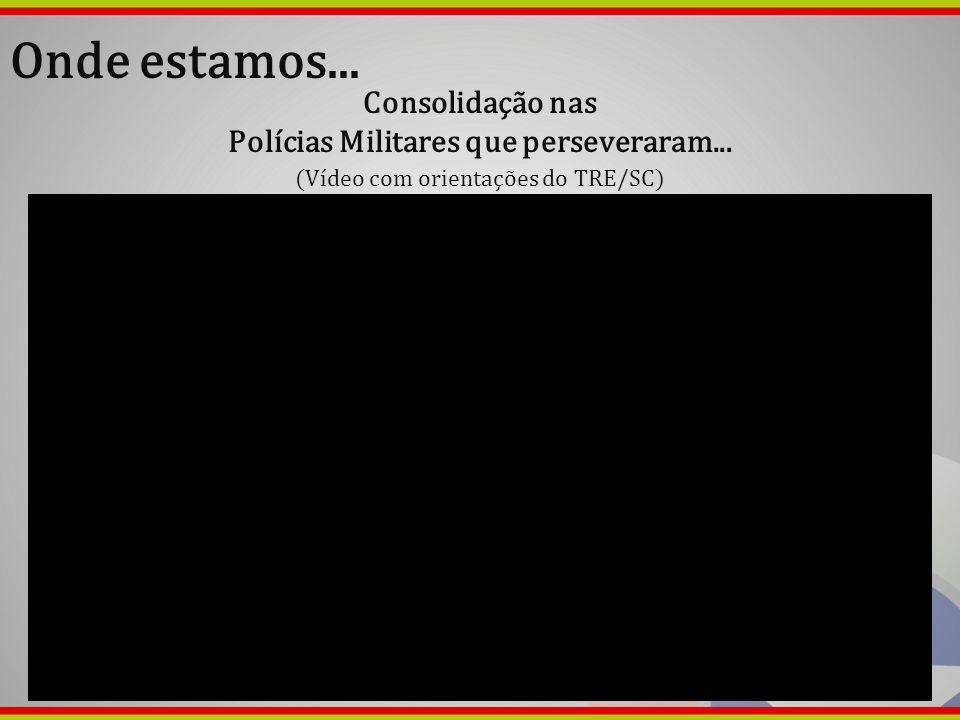 Onde estamos... Consolidação nas Polícias Militares que perseveraram... (Vídeo com orientações do TRE/SC)