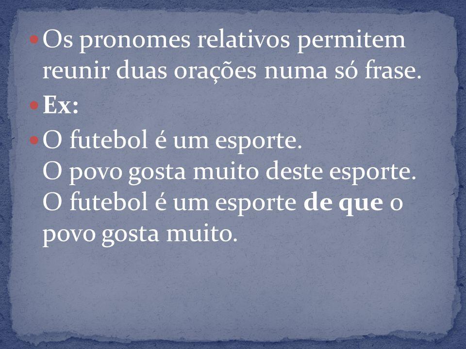 Os pronomes relativos permitem reunir duas orações numa só frase. Ex: O futebol é um esporte. O povo gosta muito deste esporte. O futebol é um esporte
