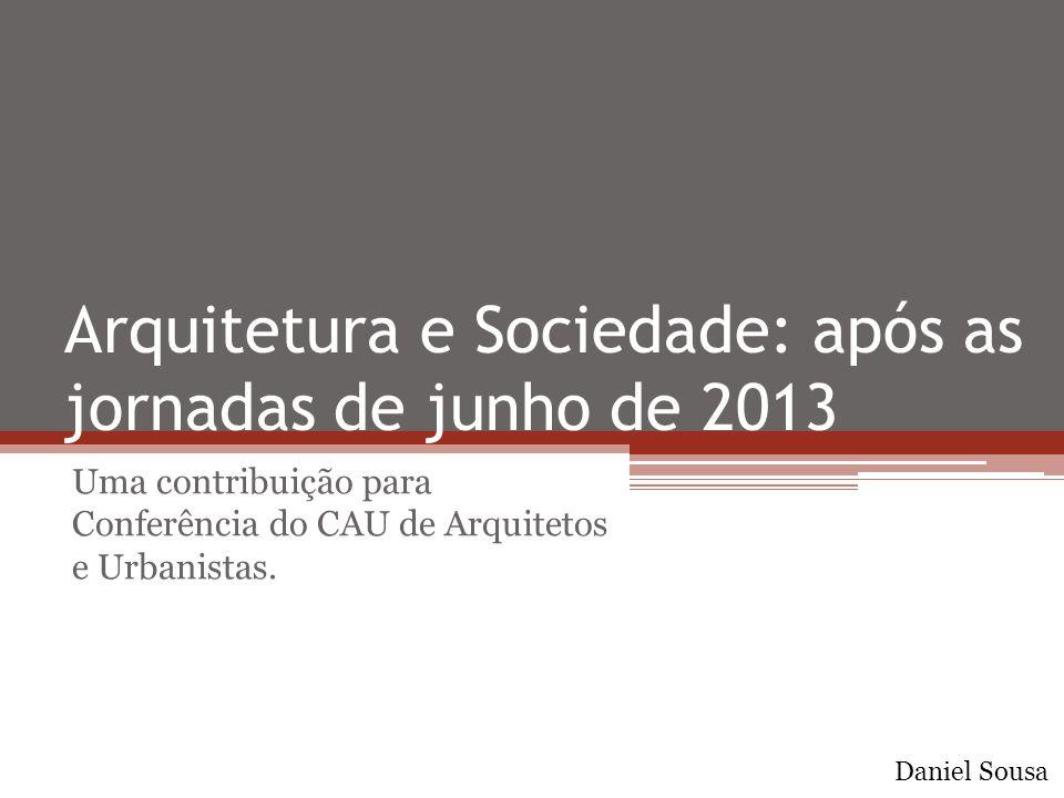 Arquitetura e Sociedade: após as jornadas de junho de 2013 Uma contribuição para Conferência do CAU de Arquitetos e Urbanistas. Daniel Sousa
