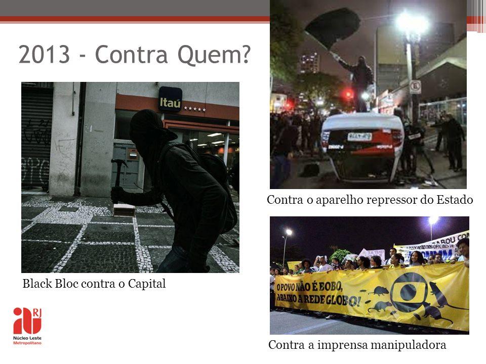 2013 - Contra Quem? Black Bloc contra o Capital Contra o aparelho repressor do Estado Contra a imprensa manipuladora