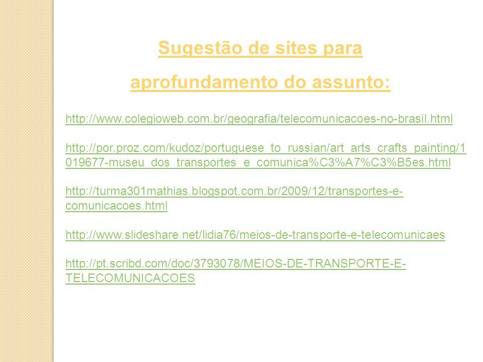 http://www.colegioweb.com.br/geografia/telecomunicacoes-no-brasil.html http://por.proz.com/kudoz/portuguese_to_russian/art_arts_crafts_painting/1 019677-museu_dos_transportes_e_comunica%C3%A7%C3%B5es.html http://turma301mathias.blogspot.com.br/2009/12/transportes-e- comunicacoes.html http://www.slideshare.net/lidia76/meios-de-transporte-e-telecomunicaes http://pt.scribd.com/doc/3793078/MEIOS-DE-TRANSPORTE-E- TELECOMUNICACOES Sugestão de sites para aprofundamento do assunto: