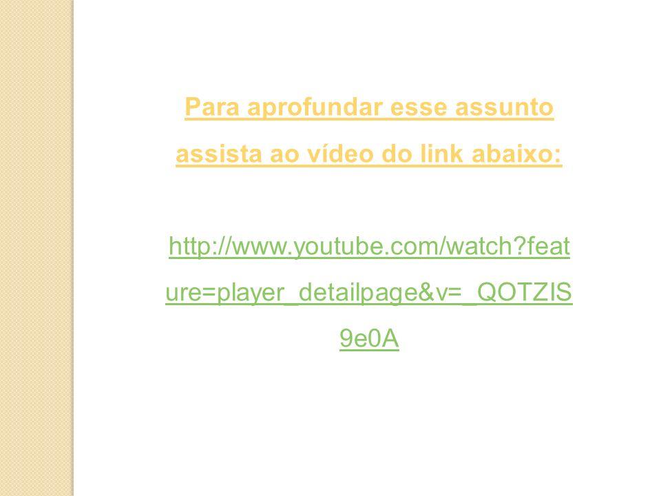 Para aprofundar esse assunto assista ao vídeo do link abaixo: http://www.youtube.com/watch?feat ure=player_detailpage&v=_QOTZIS 9e0A