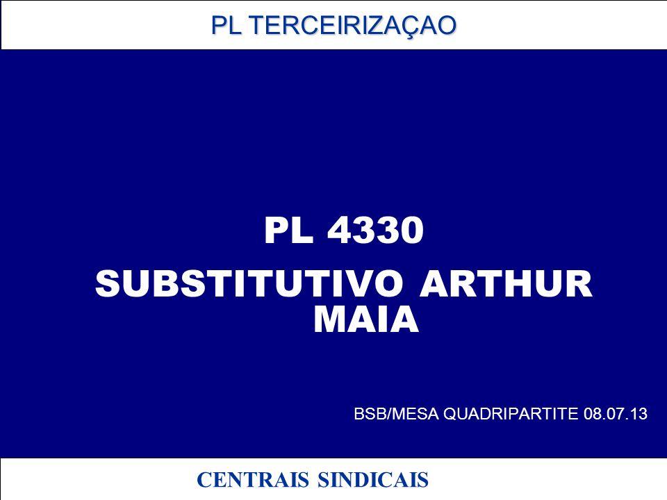 PL TERCEIRIZAÇAO PL TERCEIRIZAÇAO CENTRAIS SINDICAIS PL 4330 SUBSTITUTIVO ARTHUR MAIA BSB/MESA QUADRIPARTITE 08.07.13