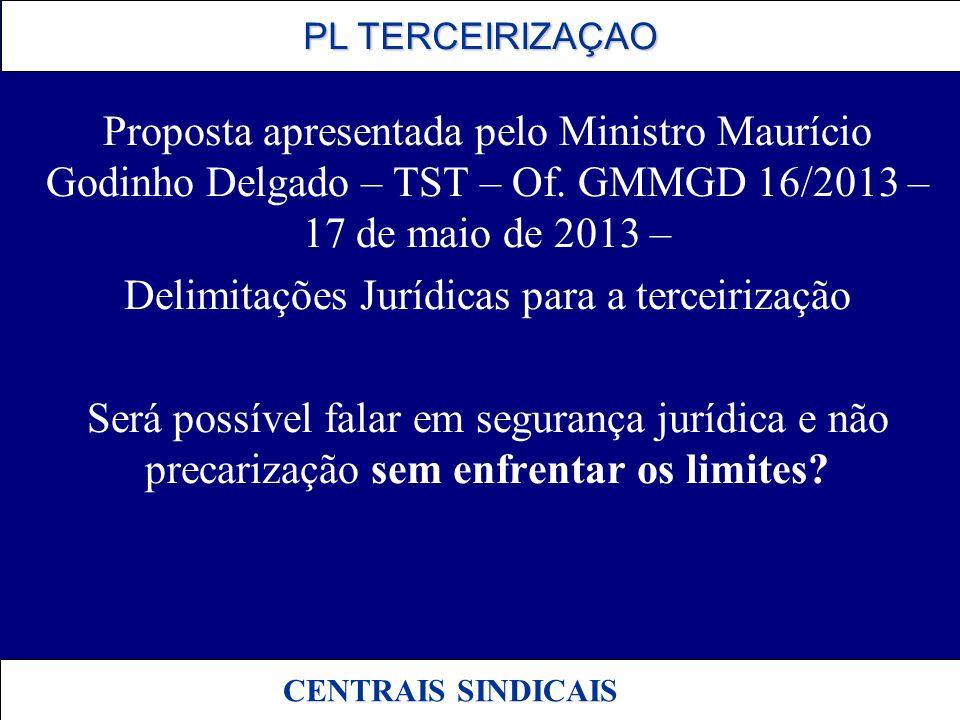 PL TERCEIRIZAÇAO PL TERCEIRIZAÇAO CENTRAIS SINDICAIS Proposta apresentada pelo Ministro Maurício Godinho Delgado – TST – Of. GMMGD 16/2013 – 17 de mai