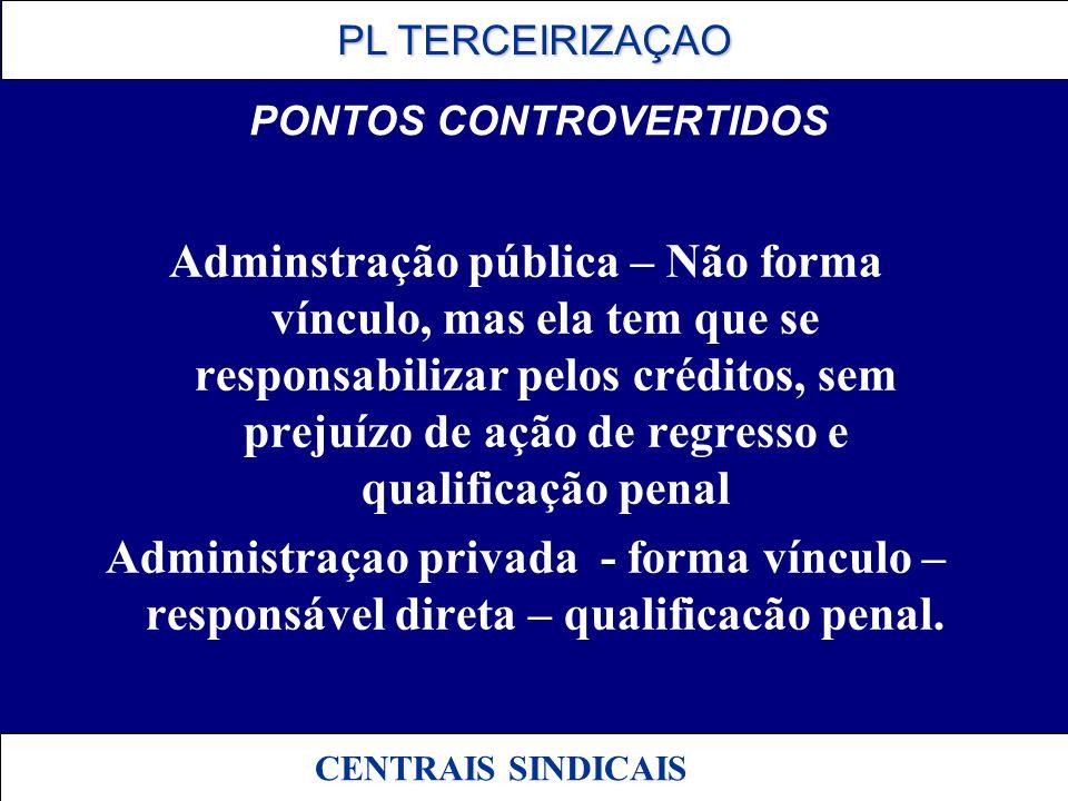 PL TERCEIRIZAÇAO PL TERCEIRIZAÇAO CENTRAIS SINDICAIS PONTOS CONTROVERTIDOS Adminstração pública – Não forma vínculo, mas ela tem que se responsabiliza