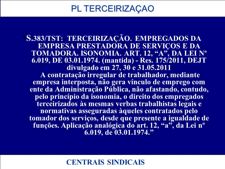 PL TERCEIRIZAÇAO PL TERCEIRIZAÇAO CENTRAIS SINDICAIS S. 383/TST: TERCEIRIZAÇÃO. EMPREGADOS DA EMPRESA PRESTADORA DE SERVIÇOS E DA TOMADORA. ISONOMIA.