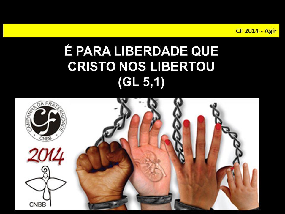 CF 2014 - Agir É PARA LIBERDADE QUE CRISTO NOS LIBERTOU (GL 5,1)