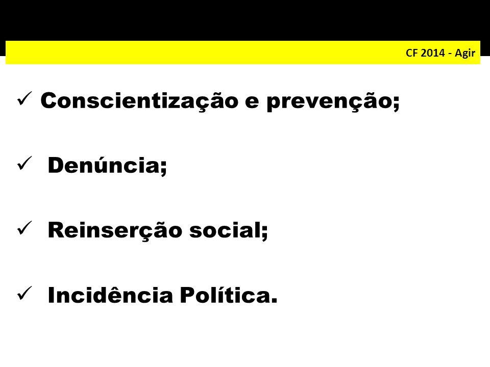 CF 2014 - Agir Conscientização e prevenção; Denúncia; Reinserção social; Incidência Política.