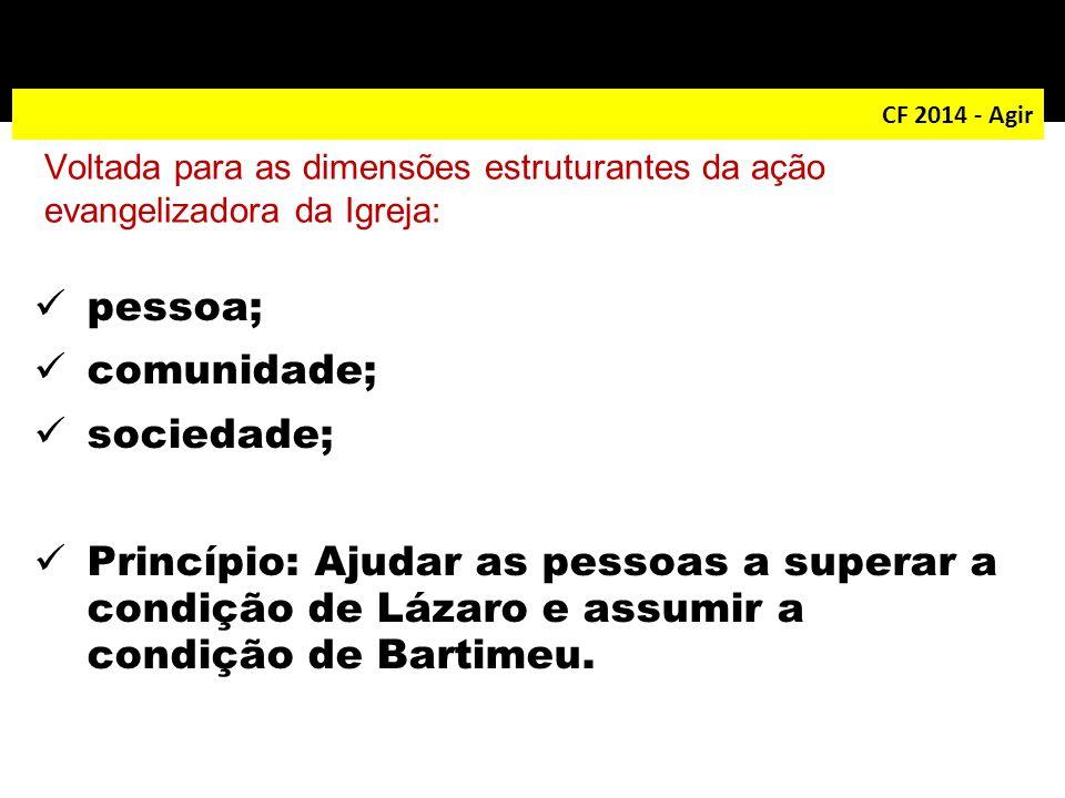 CF 2014 - Agir pessoa; comunidade; sociedade; Princípio: Ajudar as pessoas a superar a condição de Lázaro e assumir a condição de Bartimeu. Voltada pa