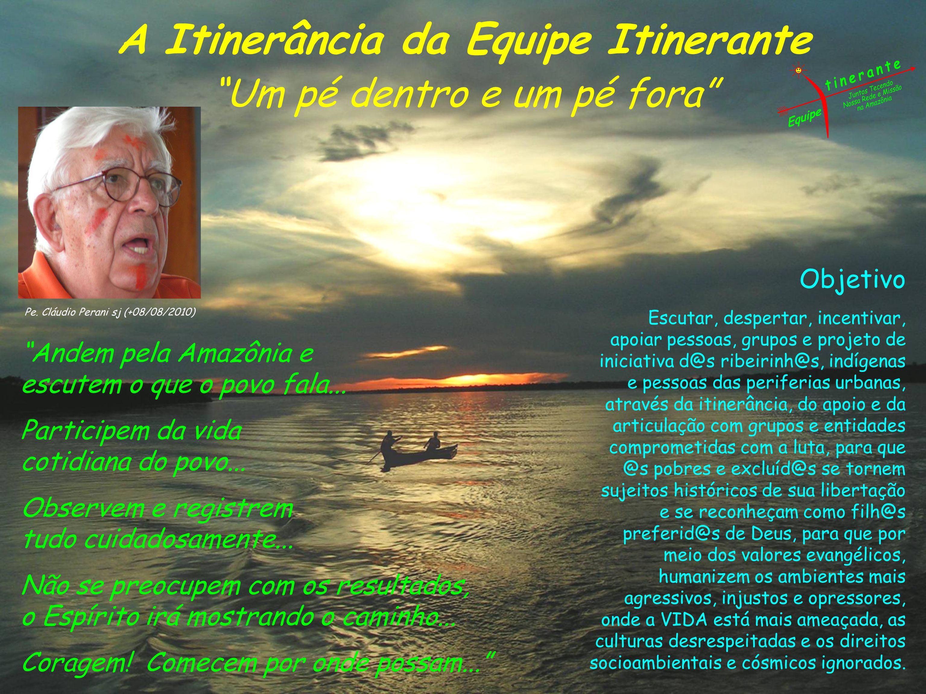 A Itinerância da Equipe Itinerante Um pé dentro e um pé fora Pe. Cláudio Perani sj (+08/08/2010) Objetivo Escutar, despertar, incentivar, apoiar pesso
