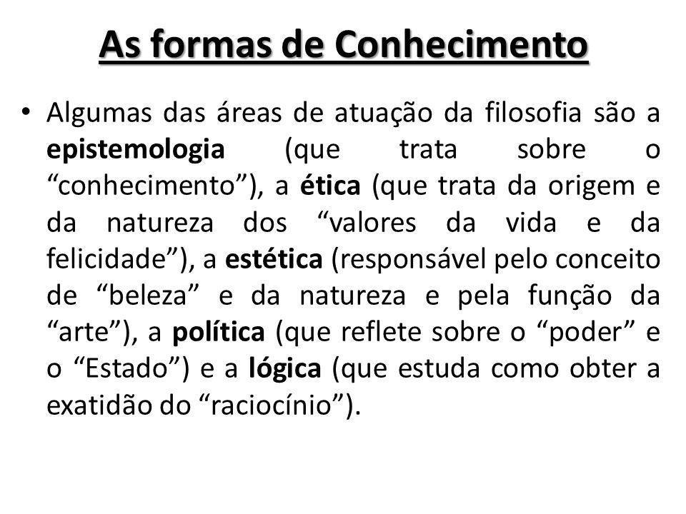 As formas de Conhecimento Algumas das áreas de atuação da filosofia são a epistemologia (que trata sobre o conhecimento), a ética (que trata da origem