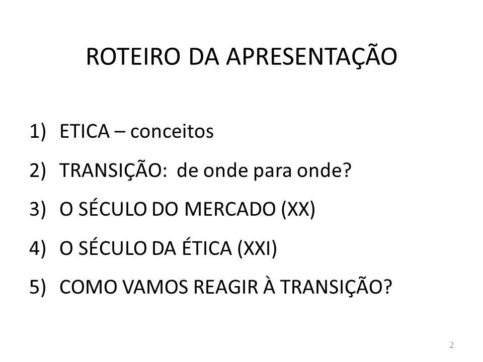 ROTEIRO DA APRESENTAÇÃO 1)ETICA – conceitos 2)TRANSIÇÃO: de onde para onde? 3)O SÉCULO DO MERCADO (XX) 4)O SÉCULO DA ÉTICA (XXI) 5)COMO VAMOS REAGIR À
