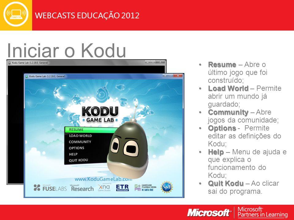 WEBCASTS EDUCAÇÃO 2012 Iniciar o Kodu ResumeResume – Abre o último jogo que foi construído; Load WorldLoad World – Permite abrir um mundo já guardado; CommunityCommunity – Abre jogos da comunidade; OptionsOptions - Permite editar as definições do Kodu; HelpHelp – Menu de ajuda e que explica o funcionamento do Kodu; Quit KoduQuit Kodu – Ao clicar sai do programa.