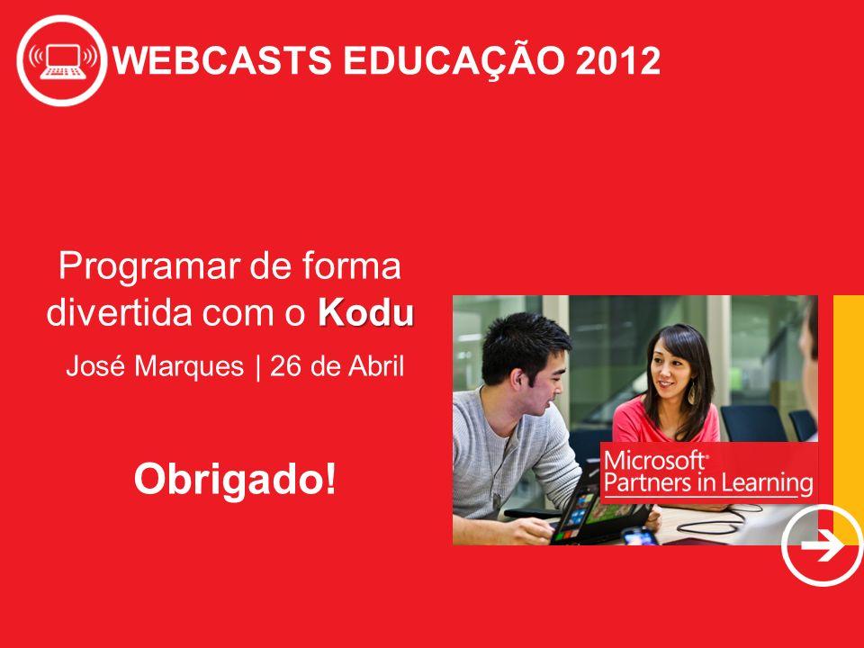WEBCASTS EDUCAÇÃO 2012 Kodu Programar de forma divertida com o Kodu WEBCASTS EDUCAÇÃO 2012 José Marques | 26 de Abril Obrigado!