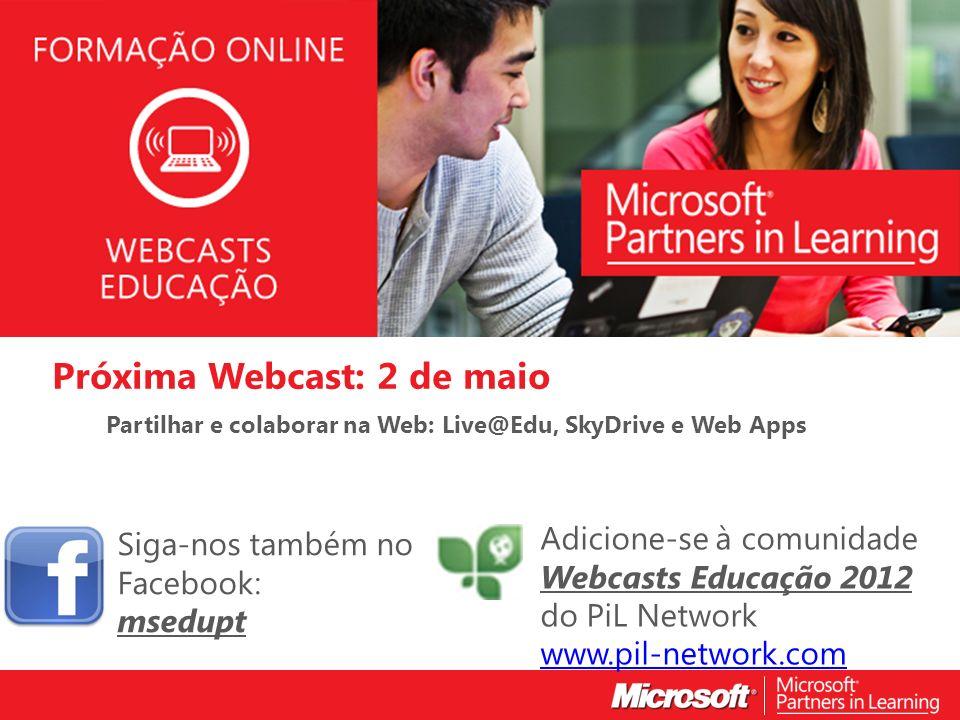 WEBCASTS EDUCAÇÃO 2012 Próxima Webcast: 2 de maio Partilhar e colaborar na Web: Live@Edu, SkyDrive e Web Apps Siga-nos também no Facebook: msedupt Adicione-se à comunidade Webcasts Educação 2012 do PiL Network www.pil-network.com