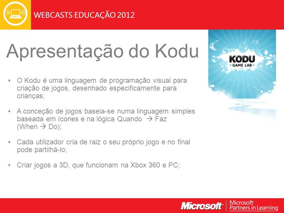 WEBCASTS EDUCAÇÃO 2012 Apresentação do Kodu O Kodu é uma linguagem de programação visual para criação de jogos, desenhado especificamente para crianças; A conceção de jogos baseia-se numa linguagem simples baseada em ícones e na lógica Quando Faz (When Do); Cada utilizador cria de raiz o seu próprio jogo e no final pode partilhá-lo; Criar jogos a 3D, que funcionam na Xbox 360 e PC;