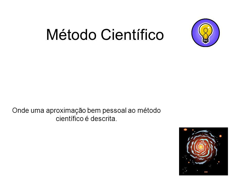 Método Científico Onde uma aproximação bem pessoal ao método científico é descrita.