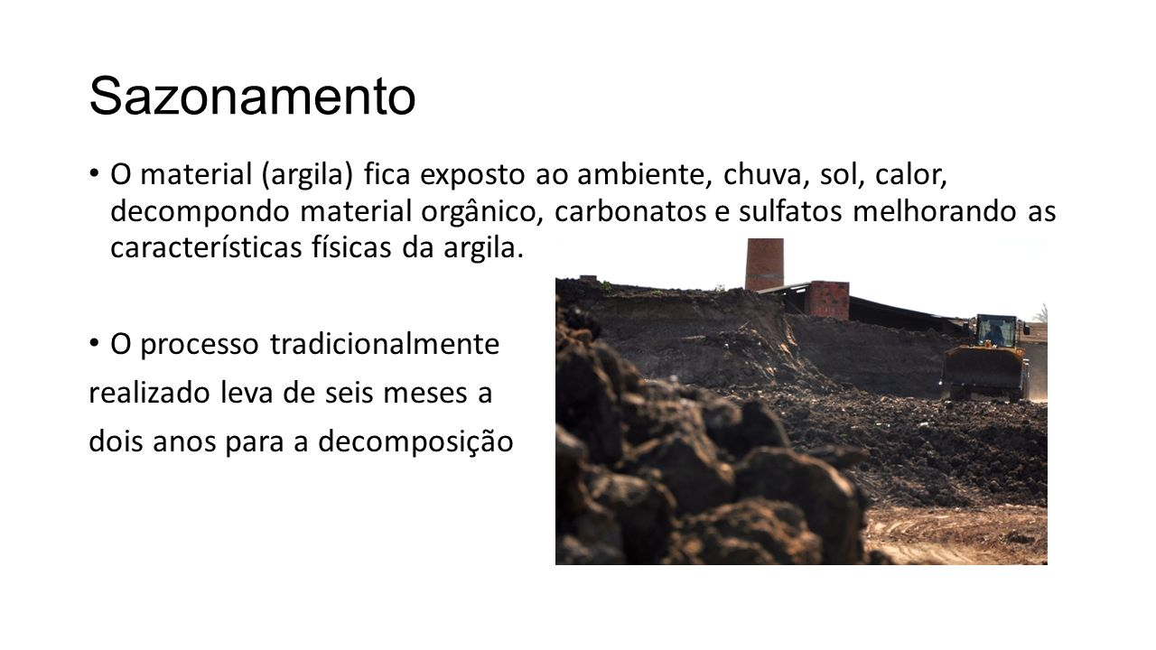 Sazonamento O material (argila) fica exposto ao ambiente, chuva, sol, calor, decompondo material orgânico, carbonatos e sulfatos melhorando as caracte