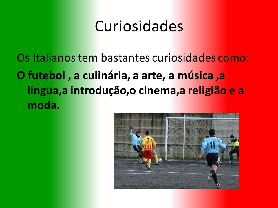 Curiosidades Os Italianos tem bastantes curiosidades como: O futebol, a culinária, a arte, a música,a língua,a introdução,o cinema,a religião e a moda