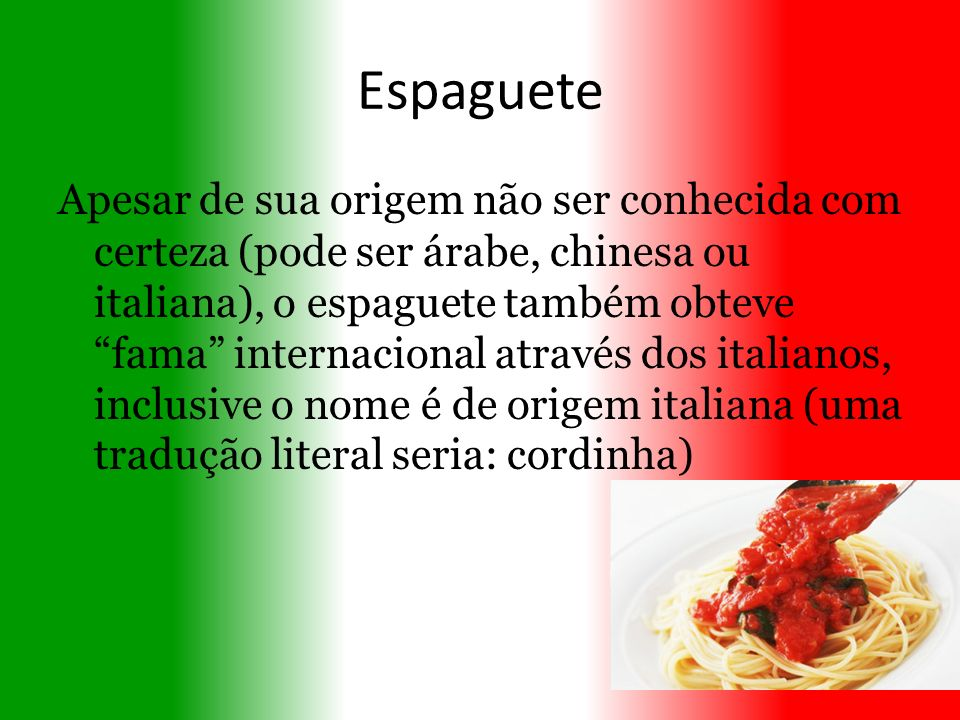 Espaguete Apesar de sua origem não ser conhecida com certeza (pode ser árabe, chinesa ou italiana), o espaguete também obteve fama internacional atrav