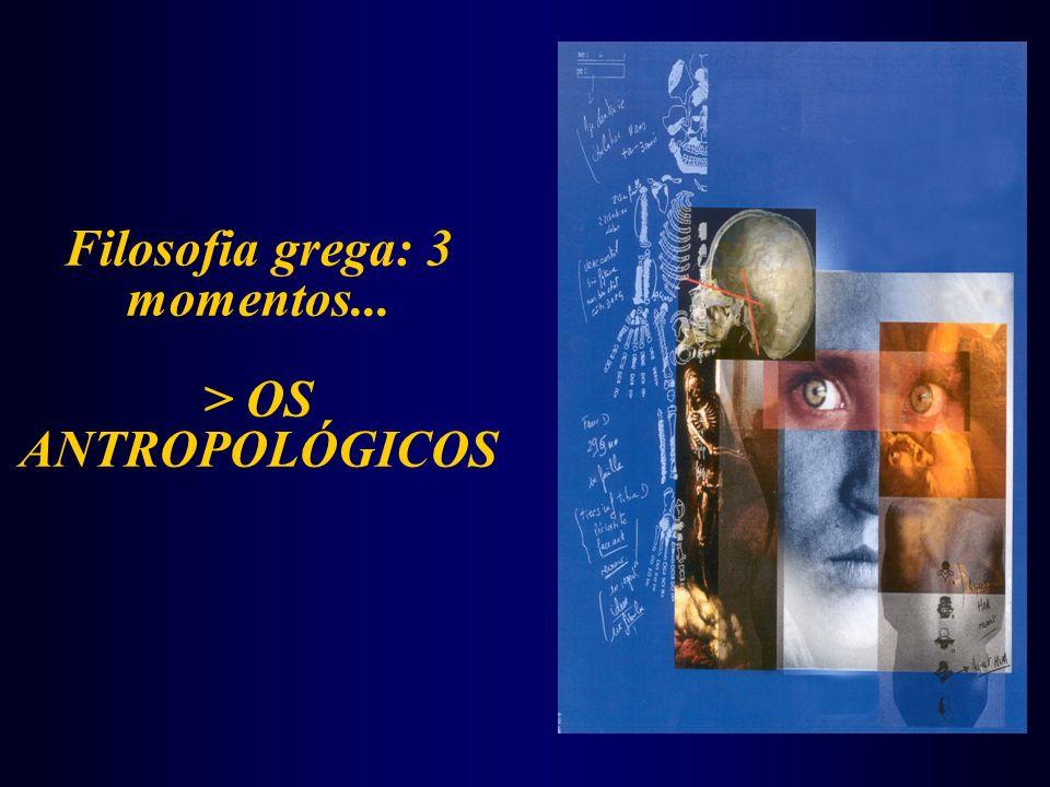Filosofia grega: 3 momentos... > OS ANTROPOLÓGICOS