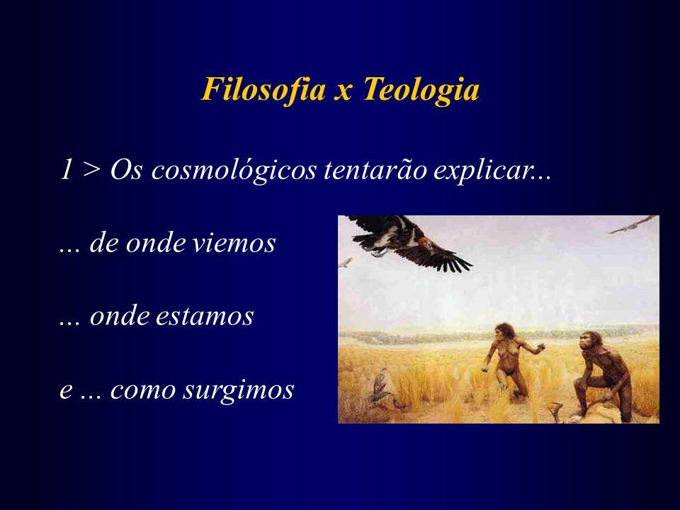 Filosofia x Teologia 1 > Os cosmológicos tentarão explicar...... de onde viemos... onde estamos e... como surgimos