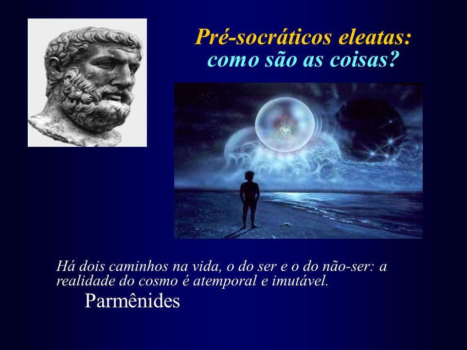 Pré-socráticos eleatas: como são as coisas? Há dois caminhos na vida, o do ser e o do não-ser: a realidade do cosmo é atemporal e imutável. Parmênides