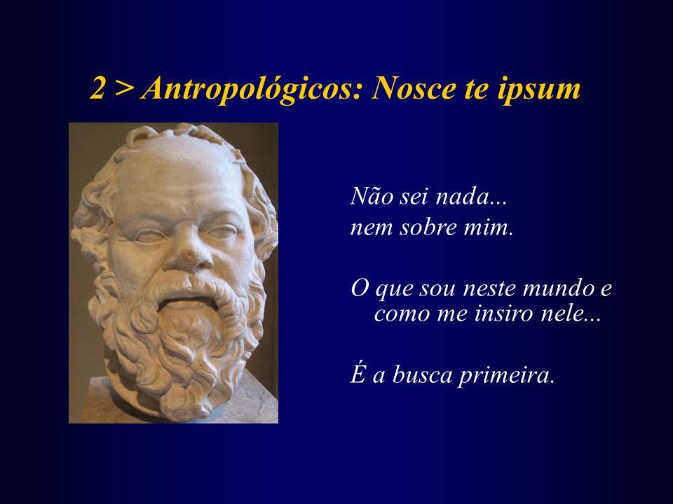2 > Antropológicos: Nosce te ipsum Não sei nada... nem sobre mim. O que sou neste mundo e como me insiro nele... É a busca primeira.