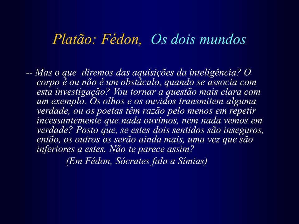 Platão: Fédon, Os dois mundos -- Mas o que diremos das aquisições da inteligência? O corpo é ou não é um obstáculo, quando se associa com esta investi