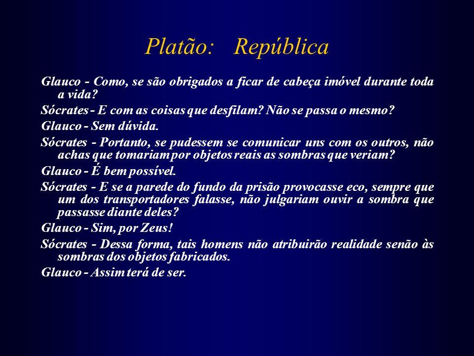 Platão: República Glauco - Como, se são obrigados a ficar de cabeça imóvel durante toda a vida? Sócrates - E com as coisas que desfilam? Não se passa