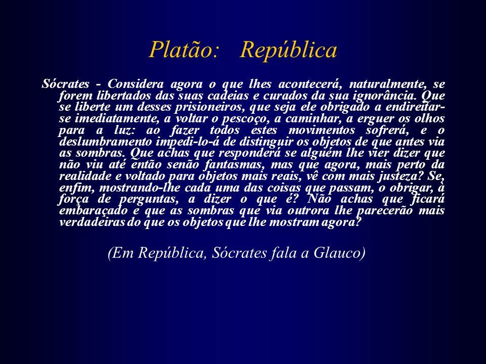 Platão: República Sócrates - Considera agora o que lhes acontecerá, naturalmente, se forem libertados das suas cadeias e curados da sua ignorância. Qu