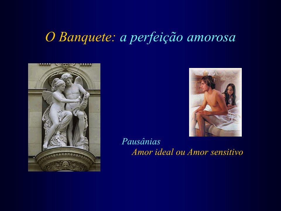 O Banquete: a perfeição amorosa Pausânias Amor ideal ou Amor sensitivo