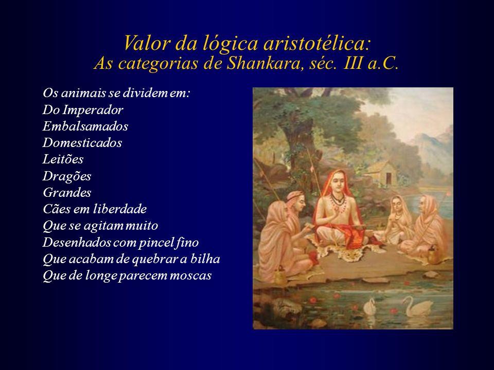 Valor da lógica aristotélica: As categorias de Shankara, séc. III a.C. Os animais se dividem em: Do Imperador Embalsamados Domesticados Leitões Dragõe