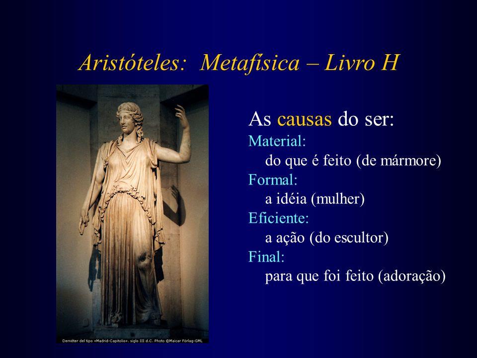 Aristóteles: Metafísica – Livro H As causas do ser: Material: do que é feito (de mármore) Formal: a idéia (mulher) Eficiente: a ação (do escultor) Fin