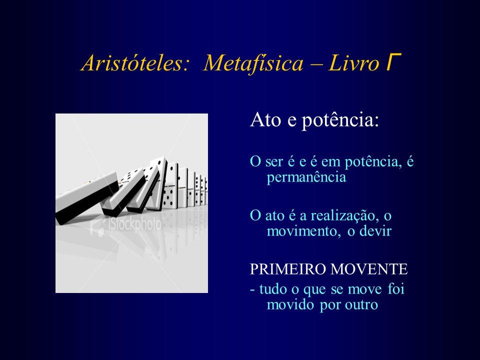 Aristóteles: Metafísica – Livro Γ Ato e potência: O ser é e é em potência, é permanência O ato é a realização, o movimento, o devir PRIMEIRO MOVENTE -