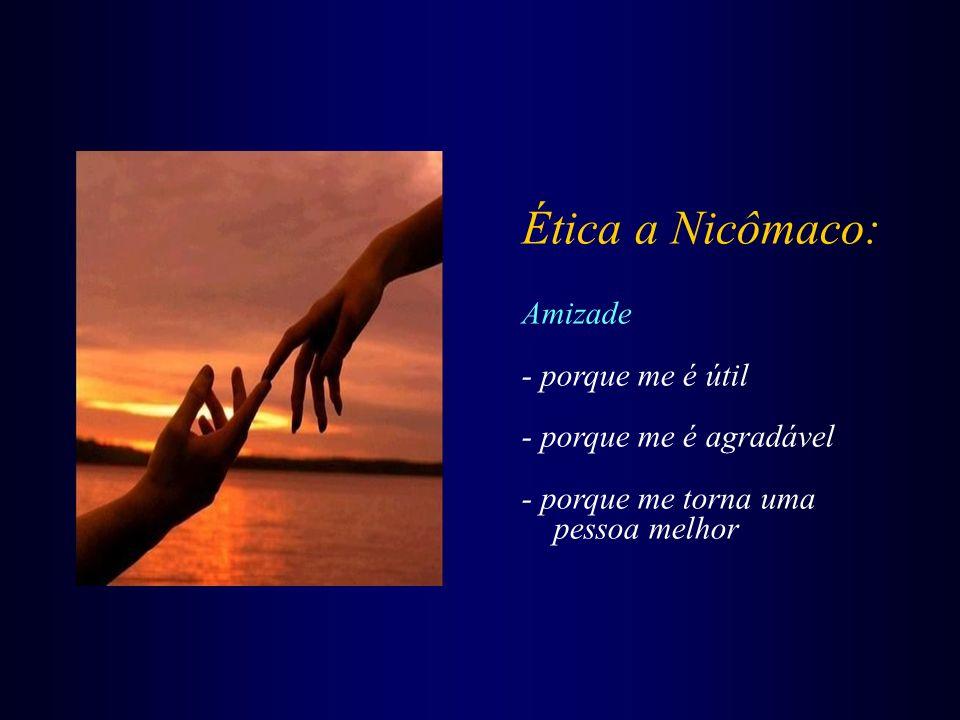Ética a Nicômaco: Amizade - porque me é útil - porque me é agradável - porque me torna uma pessoa melhor