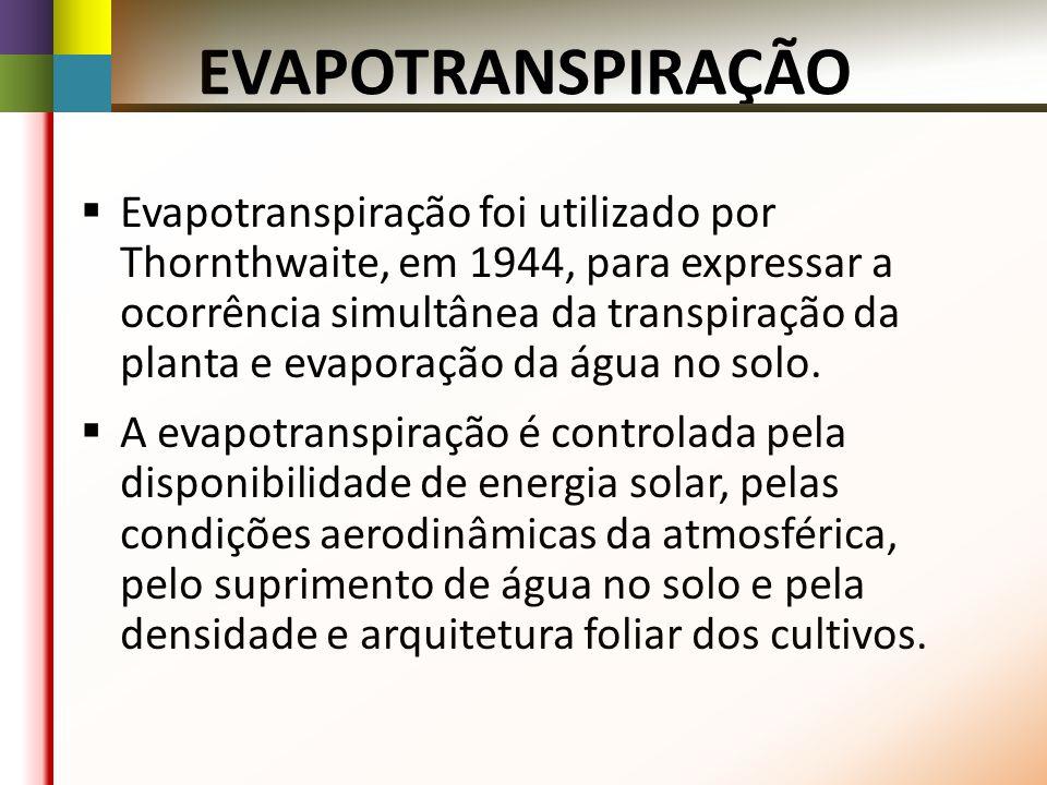 EVAPOTRANSPIRAÇÃO Evapotranspiração foi utilizado por Thornthwaite, em 1944, para expressar a ocorrência simultânea da transpiração da planta e evaporação da água no solo.
