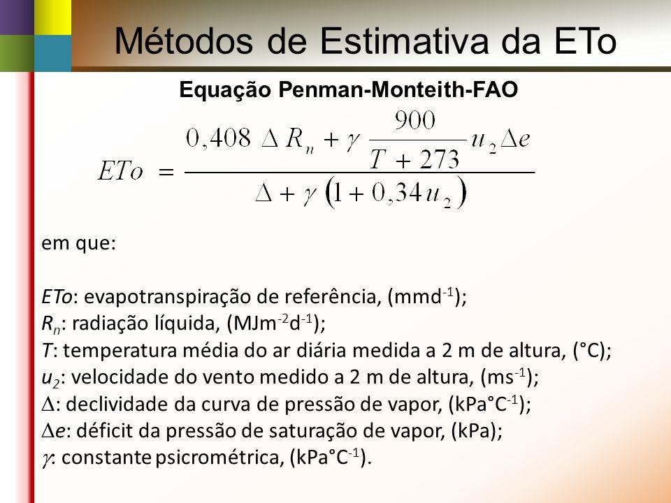 Métodos de Estimativa da ETo Equação Penman-Monteith-FAO em que: ETo: evapotranspiração de referência, (mmd -1 ); R n : radiação líquida, (MJm -2 d -1 ); T: temperatura média do ar diária medida a 2 m de altura, (°C); u 2 : velocidade do vento medido a 2 m de altura, (ms -1 ); : declividade da curva de pressão de vapor, (kPa°C -1 ); e: déficit da pressão de saturação de vapor, (kPa); : constante psicrométrica, (kPa°C -1 ).
