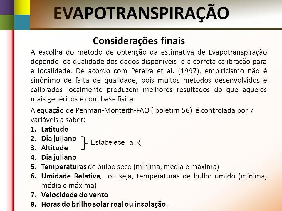 EVAPOTRANSPIRAÇÃO Considerações finais A escolha do método de obtenção da estimativa de Evapotranspiração depende da qualidade dos dados disponíveis e a correta calibração para a localidade.