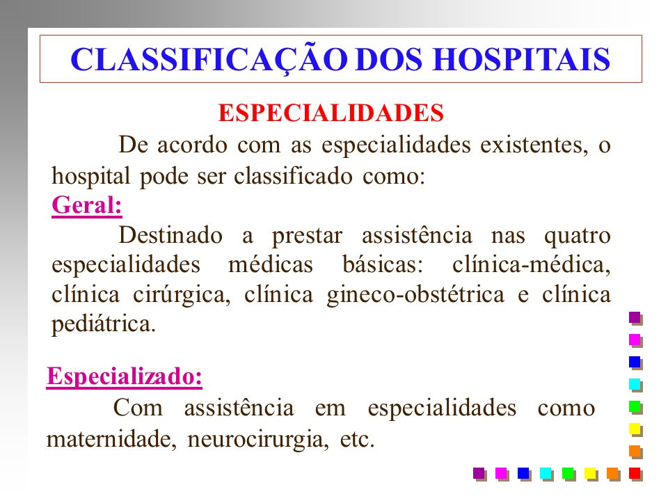 ESPECIALIDADES De acordo com as especialidades existentes, o hospital pode ser classificado como: Geral: Destinado a prestar assistência nas quatro especialidades médicas básicas: clínica-médica, clínica cirúrgica, clínica gineco-obstétrica e clínica pediátrica.